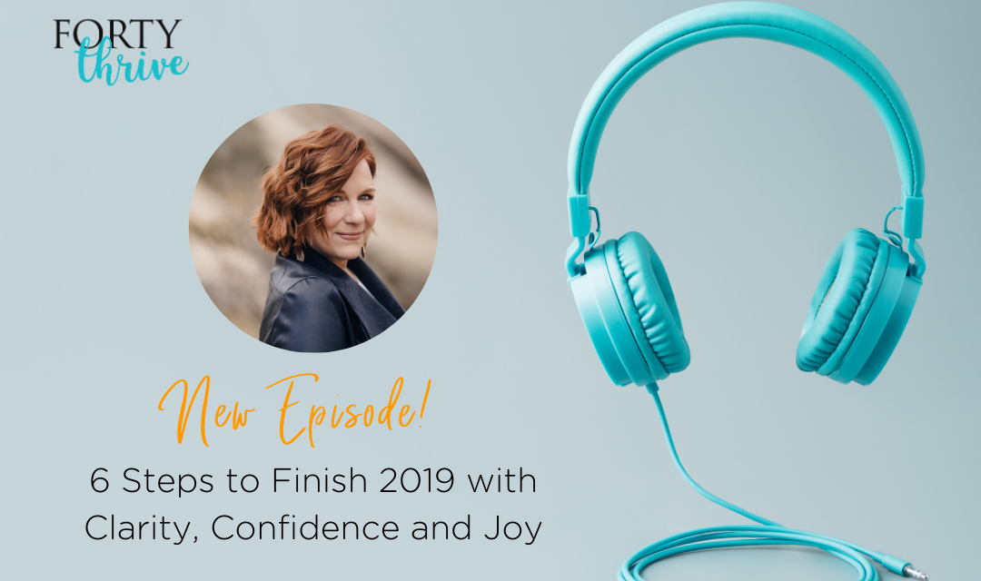 6 Steps to Finish 2019 with Clarity, Confidence and Joy